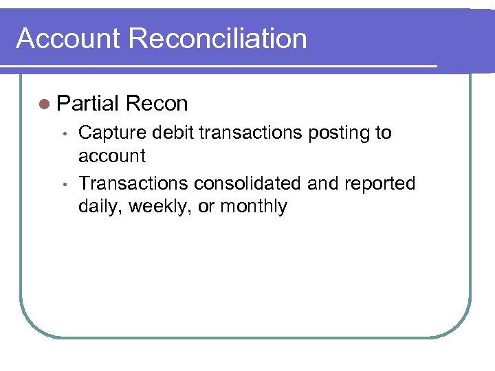 Account Reconciliation l Partial • • Recon Capture debit transactions posting to account Transactions