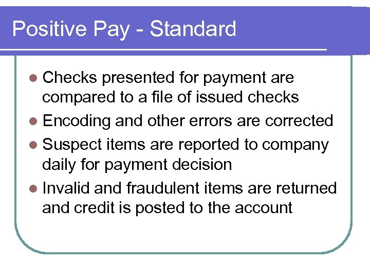 Positive Pay - Standard l Checks presented for payment are compared to a file