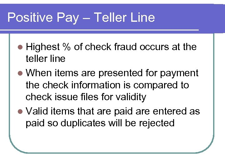 Positive Pay – Teller Line l Highest % of check fraud occurs at the