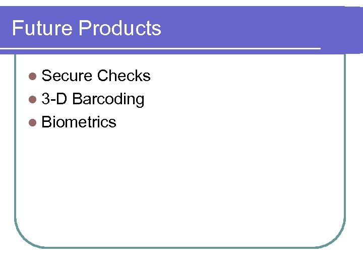 Future Products l Secure Checks l 3 -D Barcoding l Biometrics
