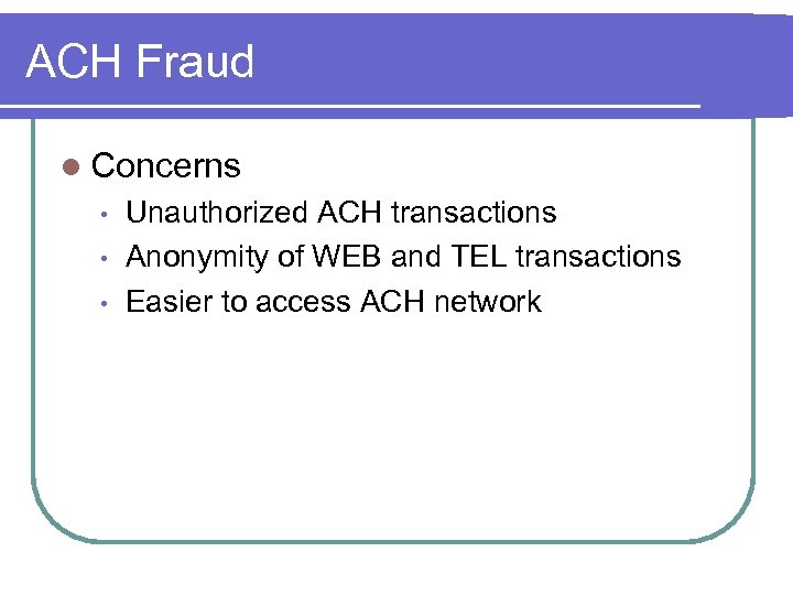 ACH Fraud l Concerns • • • Unauthorized ACH transactions Anonymity of WEB and
