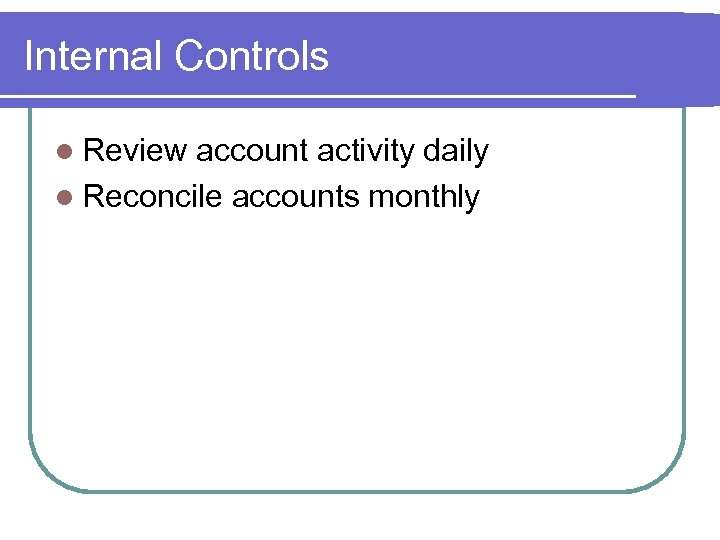 Internal Controls l Review account activity daily l Reconcile accounts monthly