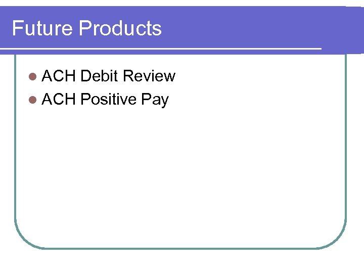 Future Products l ACH Debit Review l ACH Positive Pay