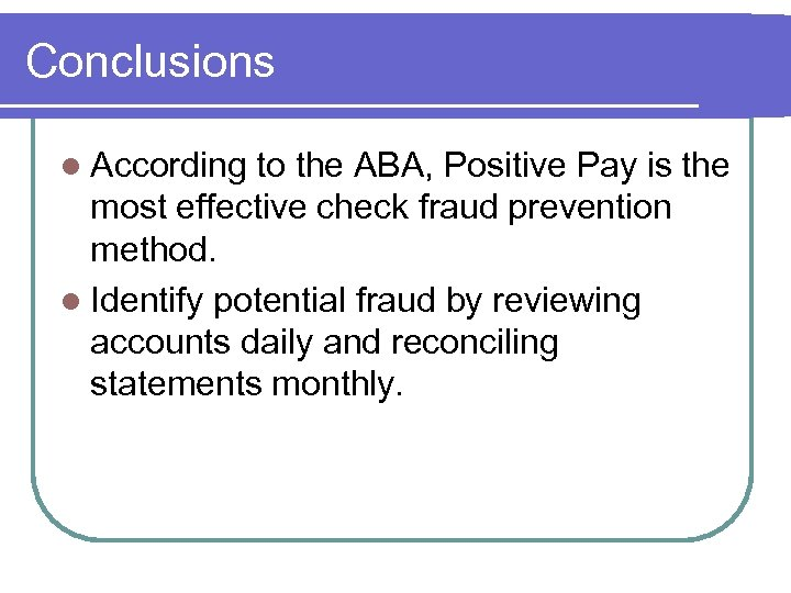 Conclusions l According to the ABA, Positive Pay is the most effective check fraud
