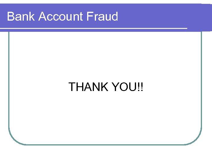 Bank Account Fraud THANK YOU!!