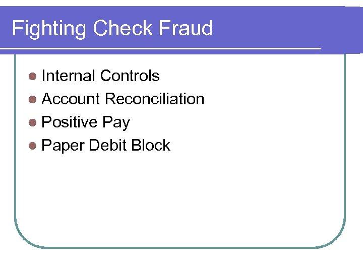 Fighting Check Fraud l Internal Controls l Account Reconciliation l Positive Pay l Paper