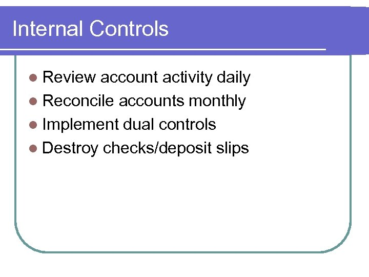 Internal Controls l Review account activity daily l Reconcile accounts monthly l Implement dual