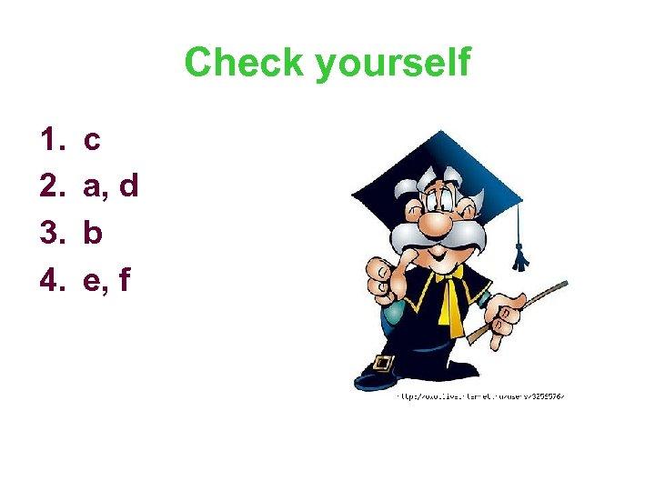 Check yourself 1. 2. 3. 4. c a, d b e, f