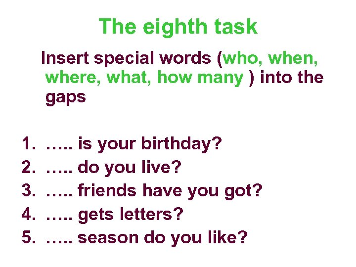 The eighth task Insert special words (who, when, where, what, how many ) into
