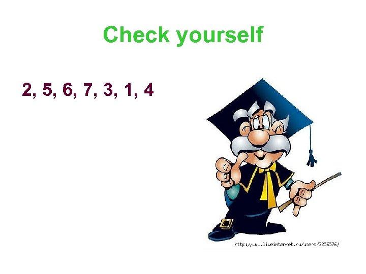 Check yourself 2, 5, 6, 7, 3, 1, 4