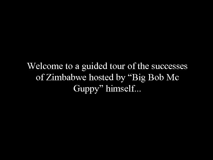 """Welcome to a guided tour of the successes of Zimbabwe hosted by """"Big Bob"""