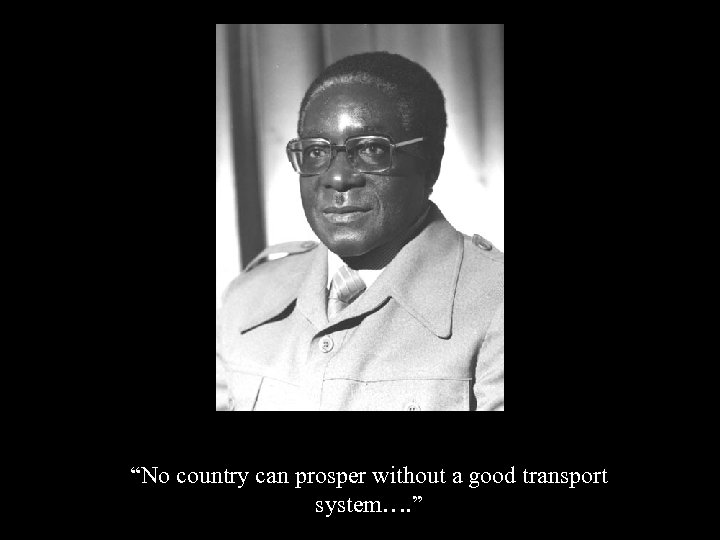"""""""No country can prosper without a good transport system…. """""""