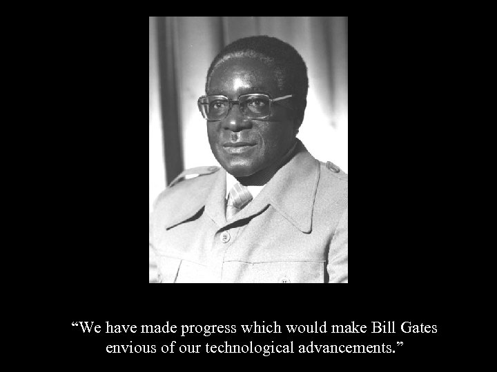 """""""We have made progress which would make Bill Gates envious of our technological advancements."""