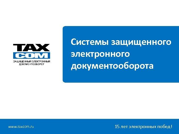 Системы защищенного электронного документооборота www. taxcom. ru 15 лет электронных побед!