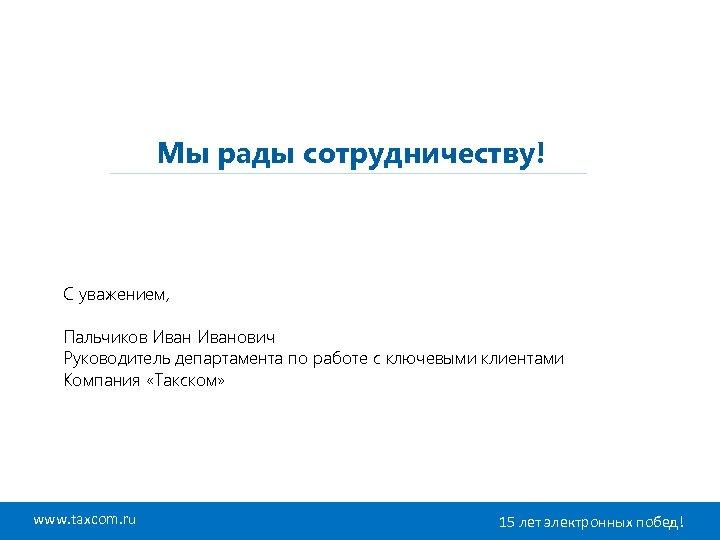 Мы рады сотрудничеству! С уважением, Пальчиков Иванович Руководитель департамента по работе с ключевыми клиентами