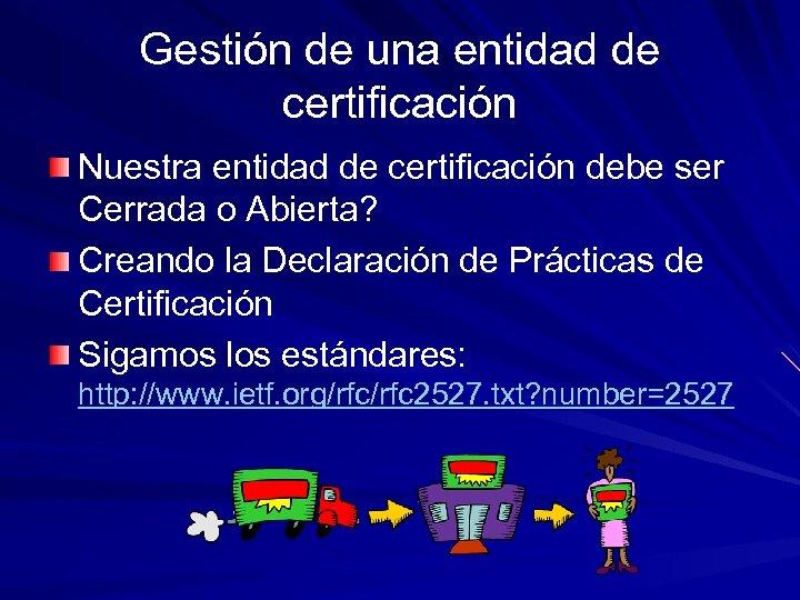 Gestión de una entidad de certificación Nuestra entidad de certificación debe ser Cerrada o