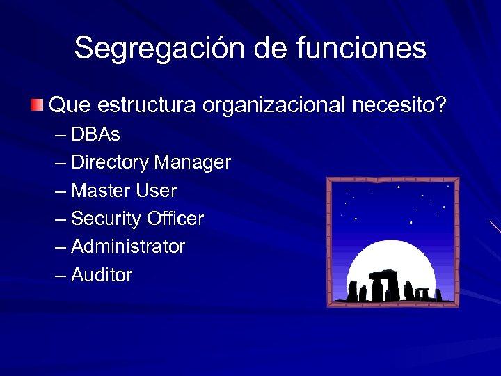 Segregación de funciones Que estructura organizacional necesito? – DBAs – Directory Manager – Master