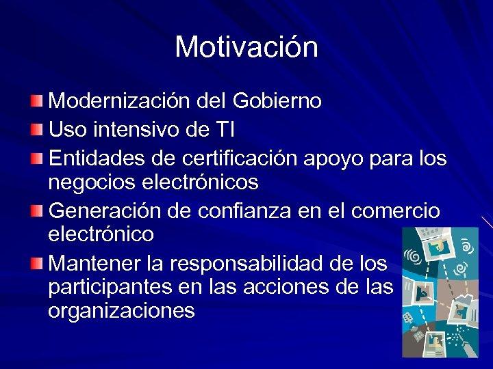 Motivación Modernización del Gobierno Uso intensivo de TI Entidades de certificación apoyo para los
