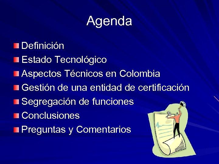 Agenda Definición Estado Tecnológico Aspectos Técnicos en Colombia Gestión de una entidad de certificación