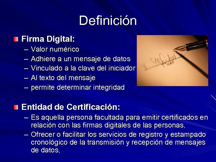 Definición Firma Digital: – – – Valor numérico Adhiere a un mensaje de datos