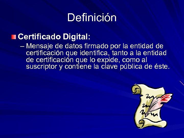 Definición Certificado Digital: – Mensaje de datos firmado por la entidad de certificación que