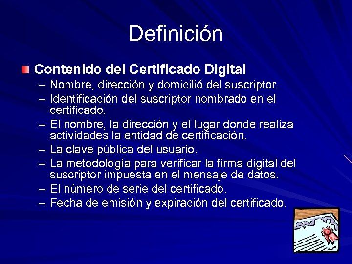 Definición Contenido del Certificado Digital – Nombre, dirección y domicilió del suscriptor. – Identificación