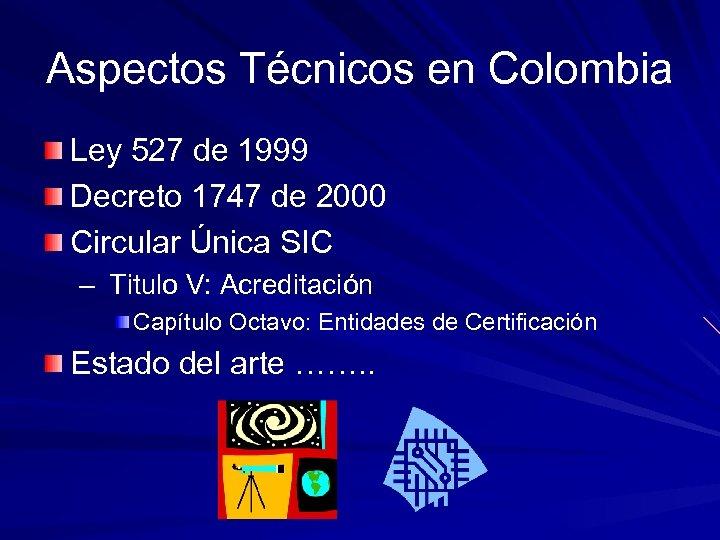 Aspectos Técnicos en Colombia Ley 527 de 1999 Decreto 1747 de 2000 Circular Única