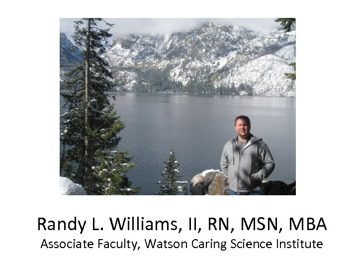 Randy L. Williams, II, RN, MSN, MBA Associate Faculty, Watson Caring Science Institute
