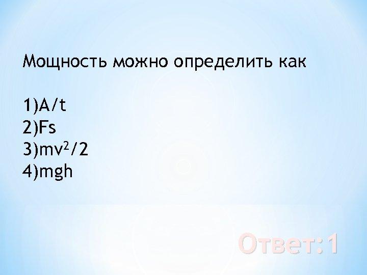 Мощность можно определить как 1)А/t 2)Fs 3)mv 2/2 4)mgh Ответ: 1