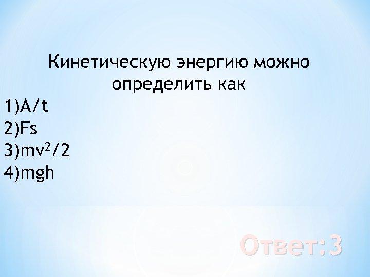 Кинетическую энергию можно определить как 1)А/t 2)Fs 3)mv 2/2 4)mgh Ответ: 3