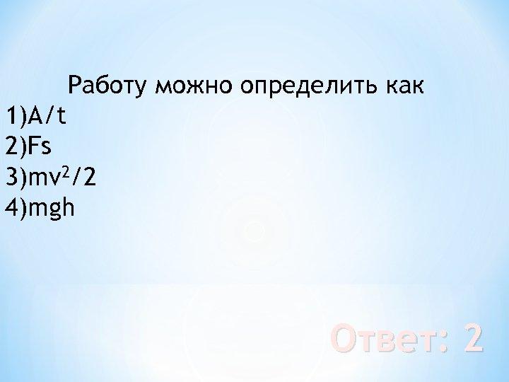 Работу можно определить как 1)А/t 2)Fs 3)mv 2/2 4)mgh Ответ: 2