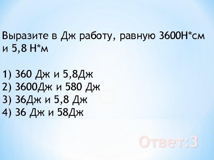 Выразите в Дж работу, равную 3600 Н*см и 5, 8 Н*м 1) 2) 3)