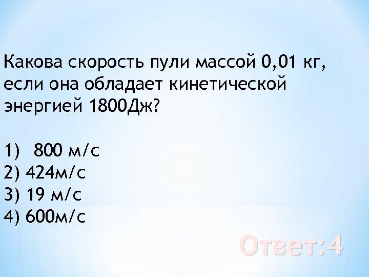 Какова скорость пули массой 0, 01 кг, если она обладает кинетической энергией 1800 Дж?