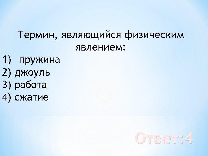Термин, являющийся физическим явлением: 1) пружина 2) джоуль 3) работа 4) сжатие Ответ: 4