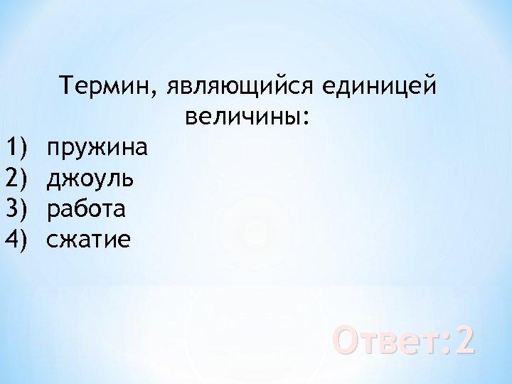 1) 2) 3) 4) Термин, являющийся единицей величины: пружина джоуль работа сжатие Ответ: 2