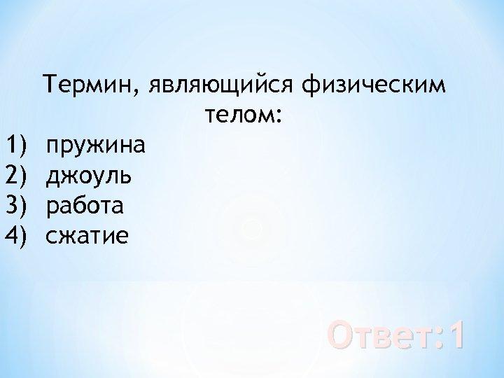1) 2) 3) 4) Термин, являющийся физическим телом: пружина джоуль работа сжатие Ответ: 1