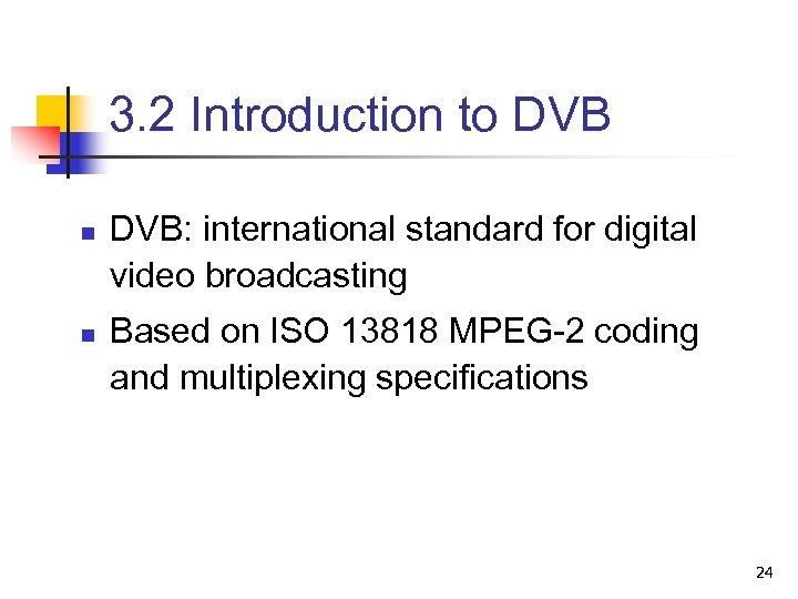 3. 2 Introduction to DVB n n DVB: international standard for digital video broadcasting