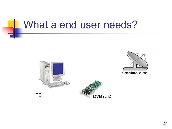 What a end user needs? PC DVB card 27