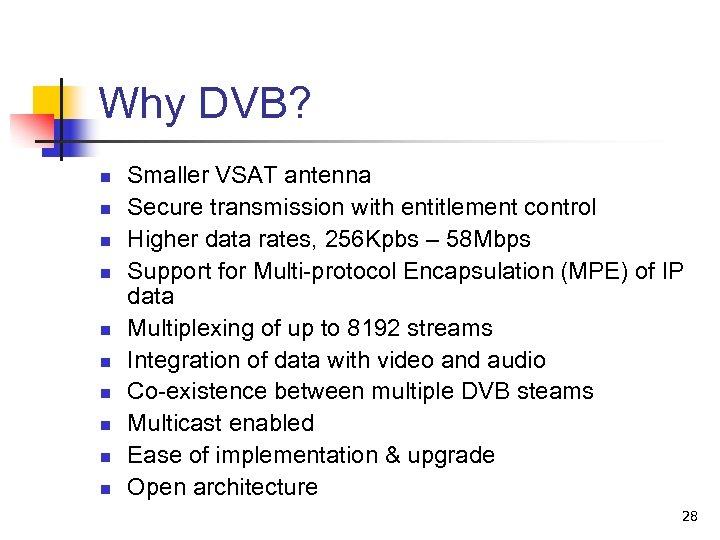 Why DVB? n n n n n Smaller VSAT antenna Secure transmission with entitlement