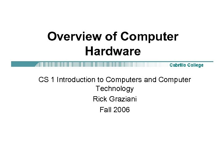 Overview of Computer Hardware CS 1 Introduction to Computers and Computer Technology Rick Graziani