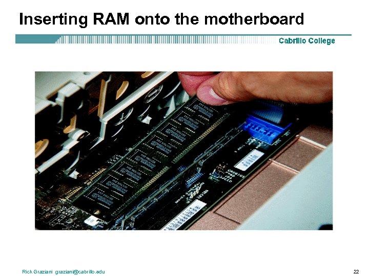 Inserting RAM onto the motherboard Rick Graziani graziani@cabrillo. edu 22
