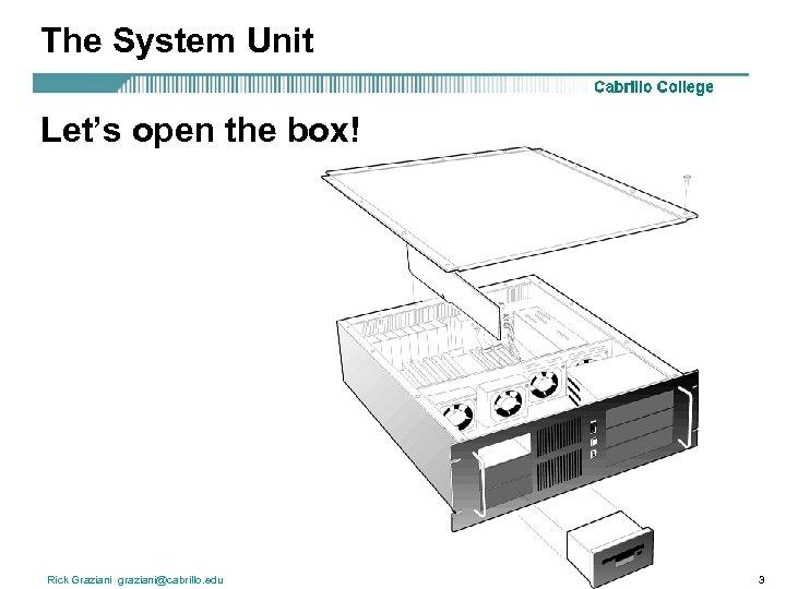 The System Unit Let's open the box! Rick Graziani graziani@cabrillo. edu 3