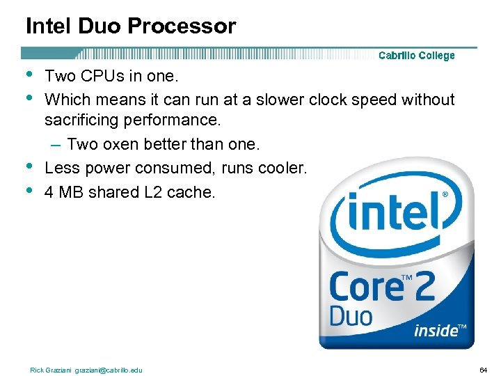 Intel Duo Processor • • Two CPUs in one. Which means it can run
