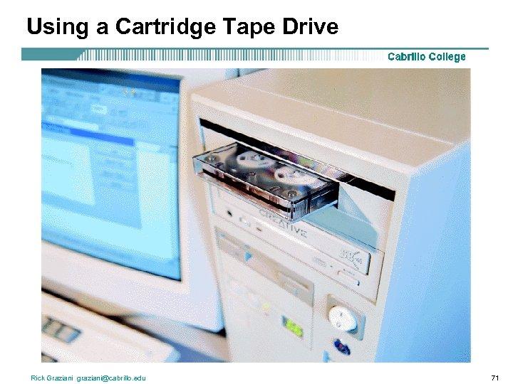Using a Cartridge Tape Drive Rick Graziani graziani@cabrillo. edu 71