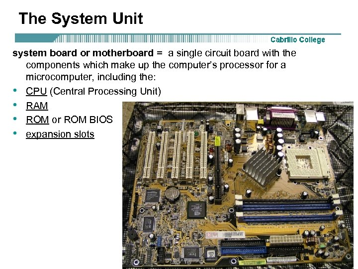 The System Unit system board or motherboard = a single circuit board with the