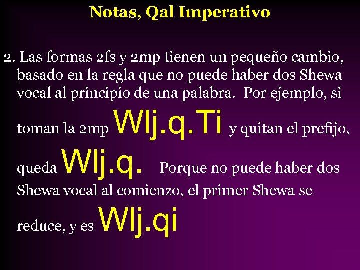 Notas, Qal Imperativo 2. Las formas 2 fs y 2 mp tienen un pequeño