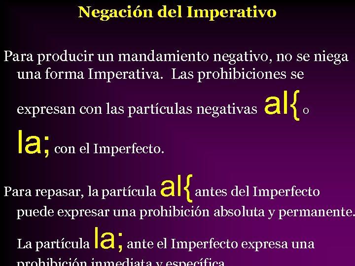 Negación del Imperativo Para producir un mandamiento negativo, no se niega una forma Imperativa.