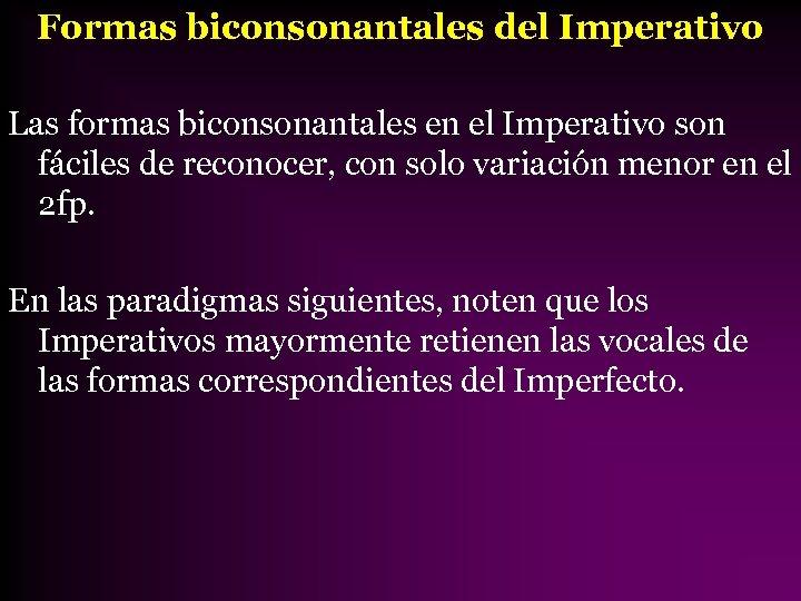 Formas biconsonantales del Imperativo Las formas biconsonantales en el Imperativo son fáciles de reconocer,