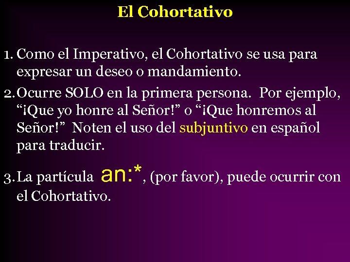 El Cohortativo 1. Como el Imperativo, el Cohortativo se usa para expresar un deseo