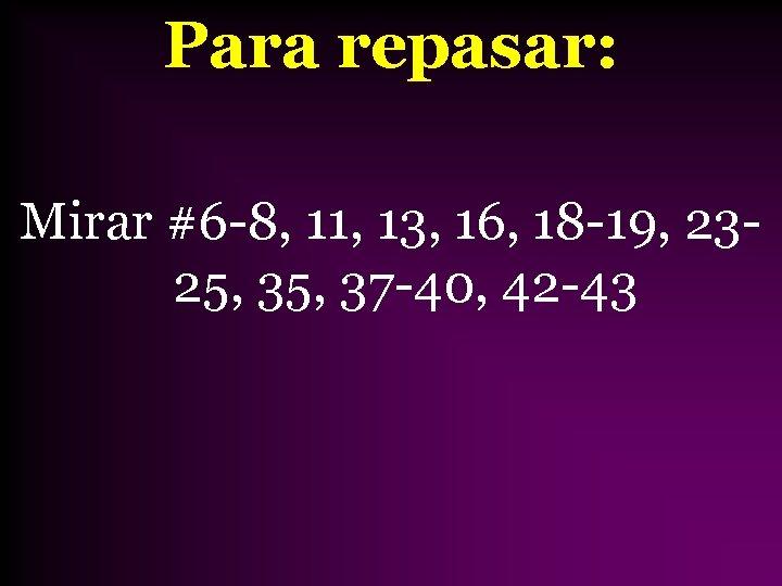 Para repasar: Mirar #6 -8, 11, 13, 16, 18 -19, 2325, 37 -40, 42